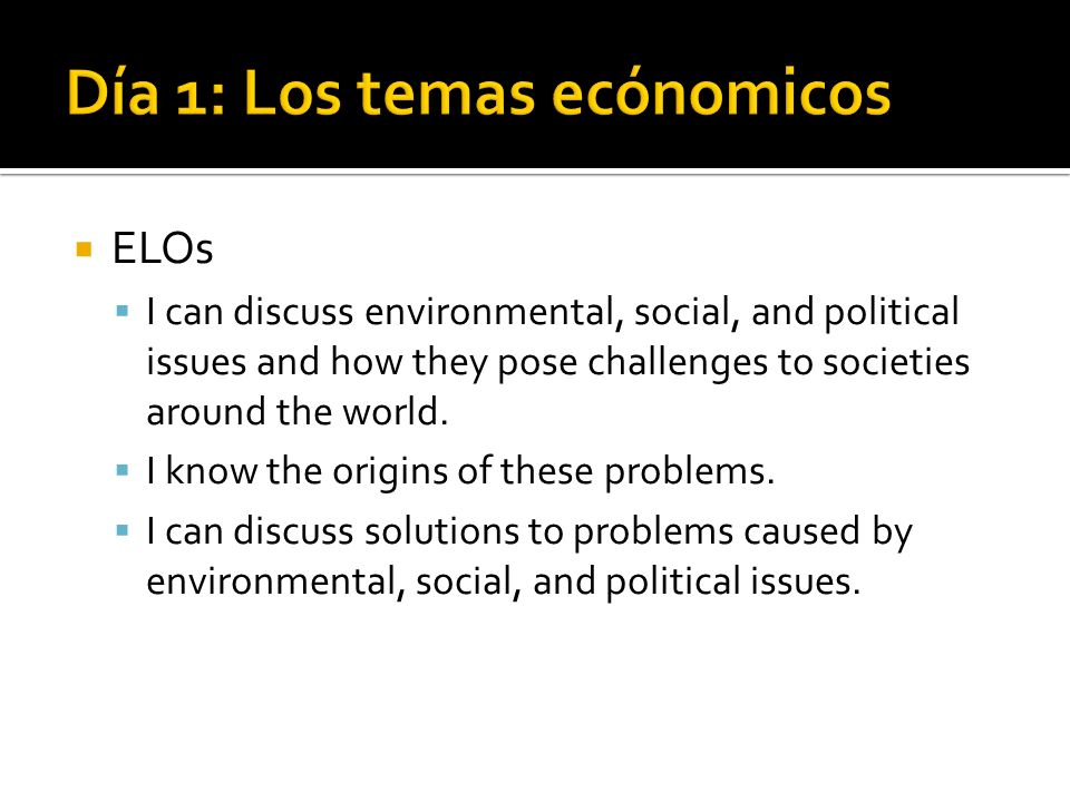 ELOs I can discuss environmental, social, and political issues and how they pose challenges to societies around the world. I know the origins of these