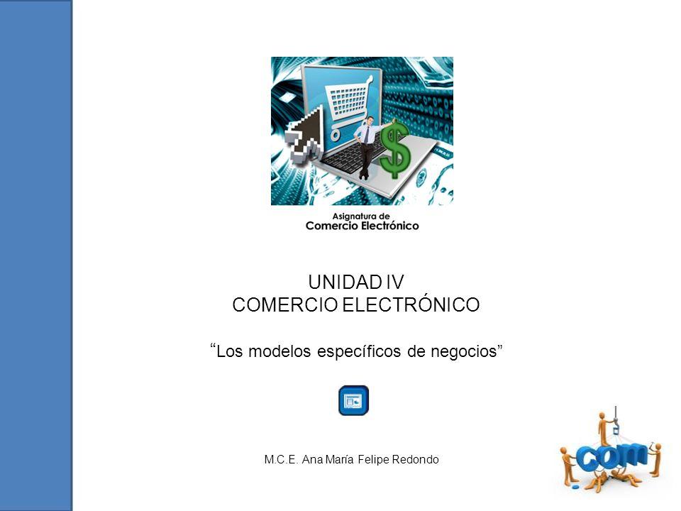 UNIDAD IV COMERCIO ELECTRÓNICO Los modelos específicos de negocios M.C.E. Ana María Felipe Redondo