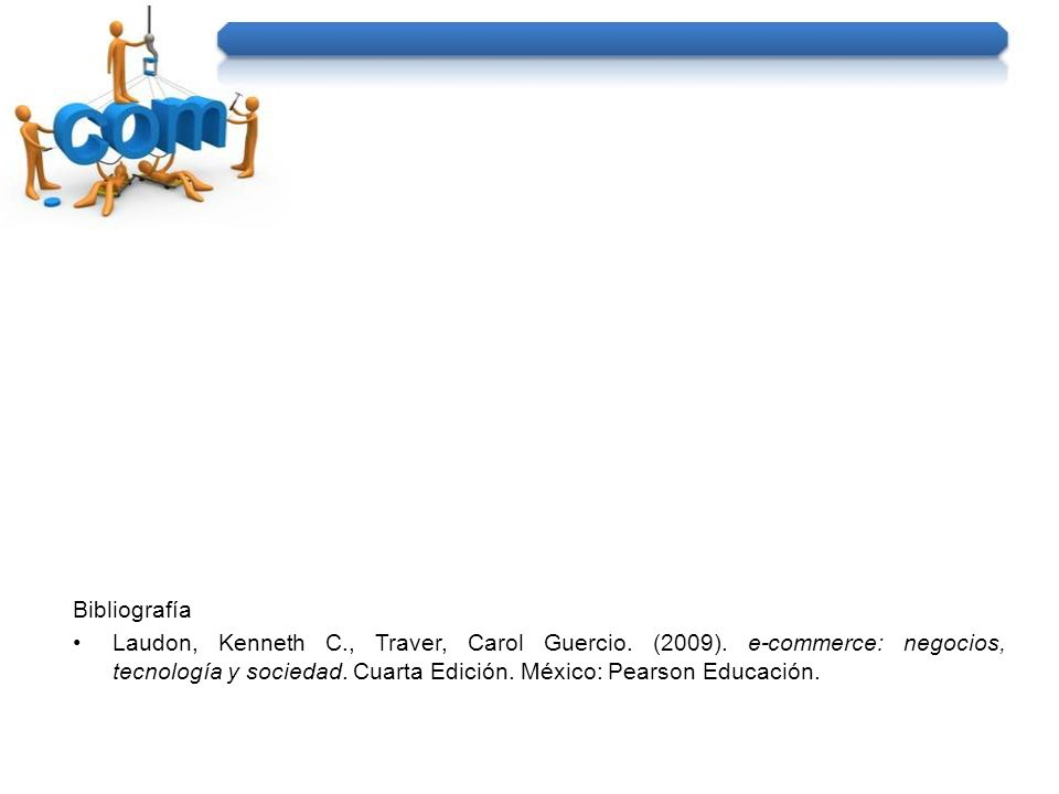 Bibliografía Laudon, Kenneth C., Traver, Carol Guercio. (2009). e-commerce: negocios, tecnología y sociedad. Cuarta Edición. México: Pearson Educación