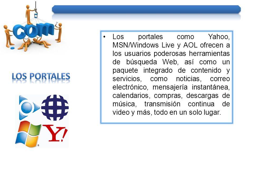Los portales como Yahoo, MSN/Windows Live y AOL ofrecen a los usuarios poderosas herramientas de búsqueda Web, así como un paquete integrado de contenido y servicios, como noticias, correo electrónico, mensajería instantánea, calendarios, compras, descargas de música, transmisión continua de video y más, todo en un solo lugar.
