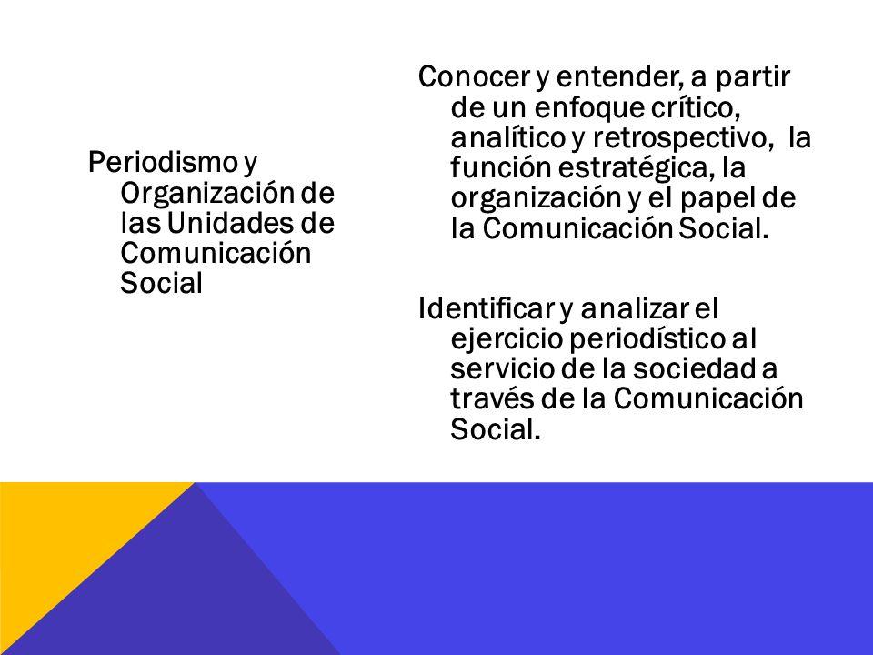 Periodismo y Organización de las Unidades de Comunicación Social Conocer y entender, a partir de un enfoque crítico, analítico y retrospectivo, la fun