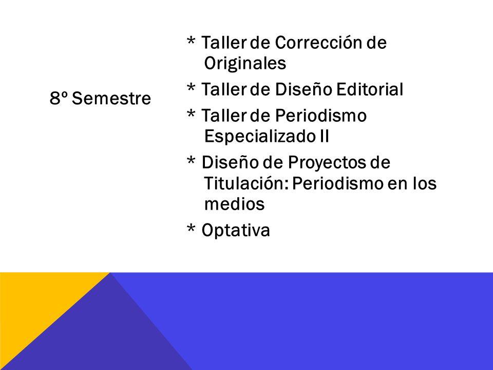 8º Semestre * Taller de Corrección de Originales * Taller de Diseño Editorial * Taller de Periodismo Especializado II * Diseño de Proyectos de Titulac