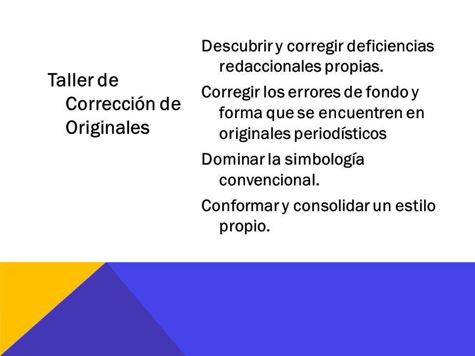Taller de Corrección de Originales Descubrir y corregir deficiencias redaccionales propias. Corregir los errores de fondo y forma que se encuentren en