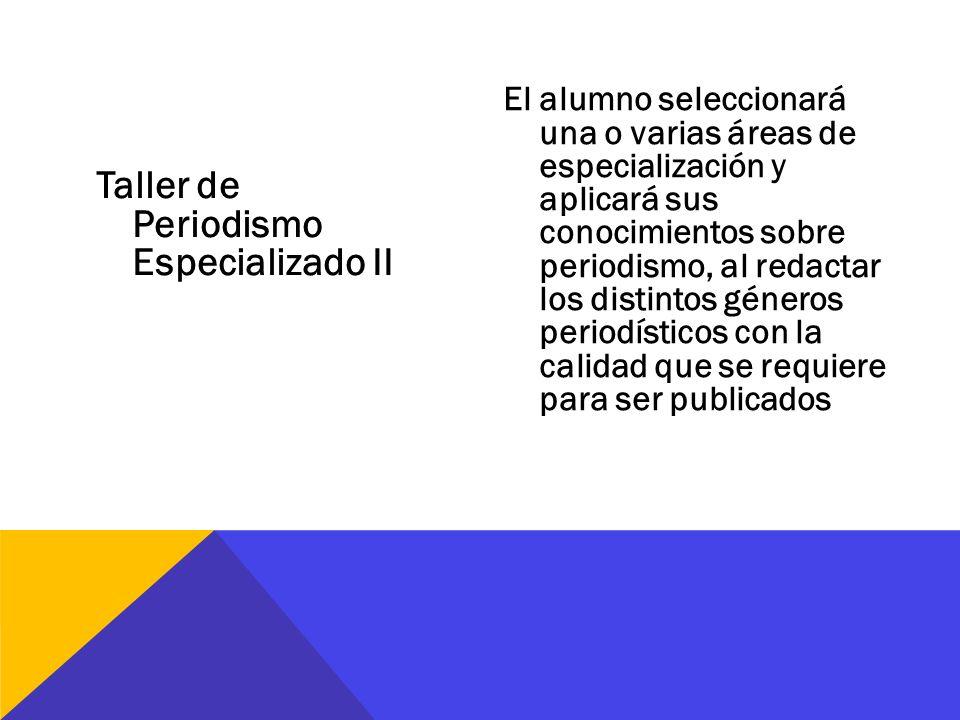 Taller de Periodismo Especializado II El alumno seleccionará una o varias áreas de especialización y aplicará sus conocimientos sobre periodismo, al r