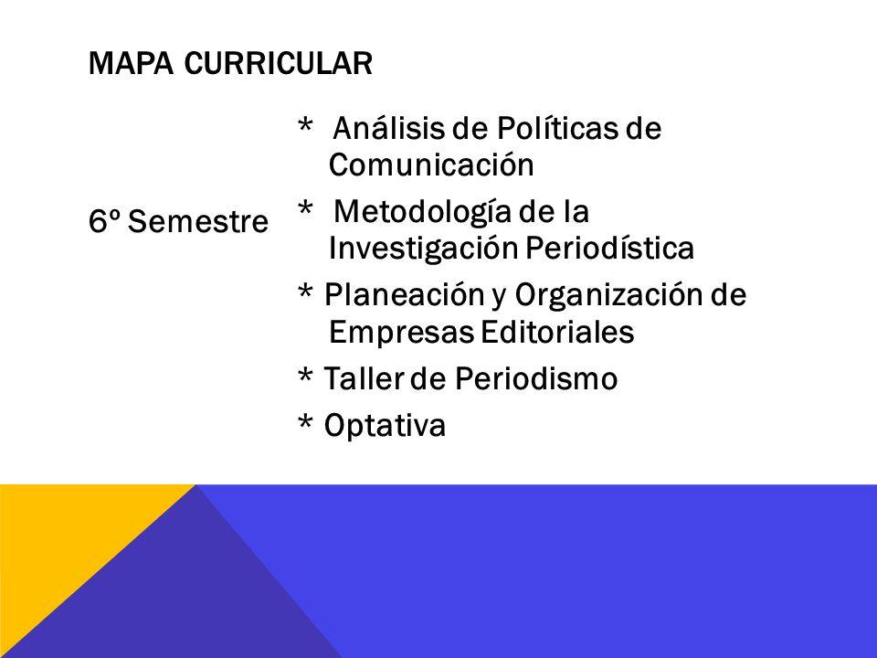 6º Semestre * Análisis de Políticas de Comunicación * Metodología de la Investigación Periodística * Planeación y Organización de Empresas Editoriales