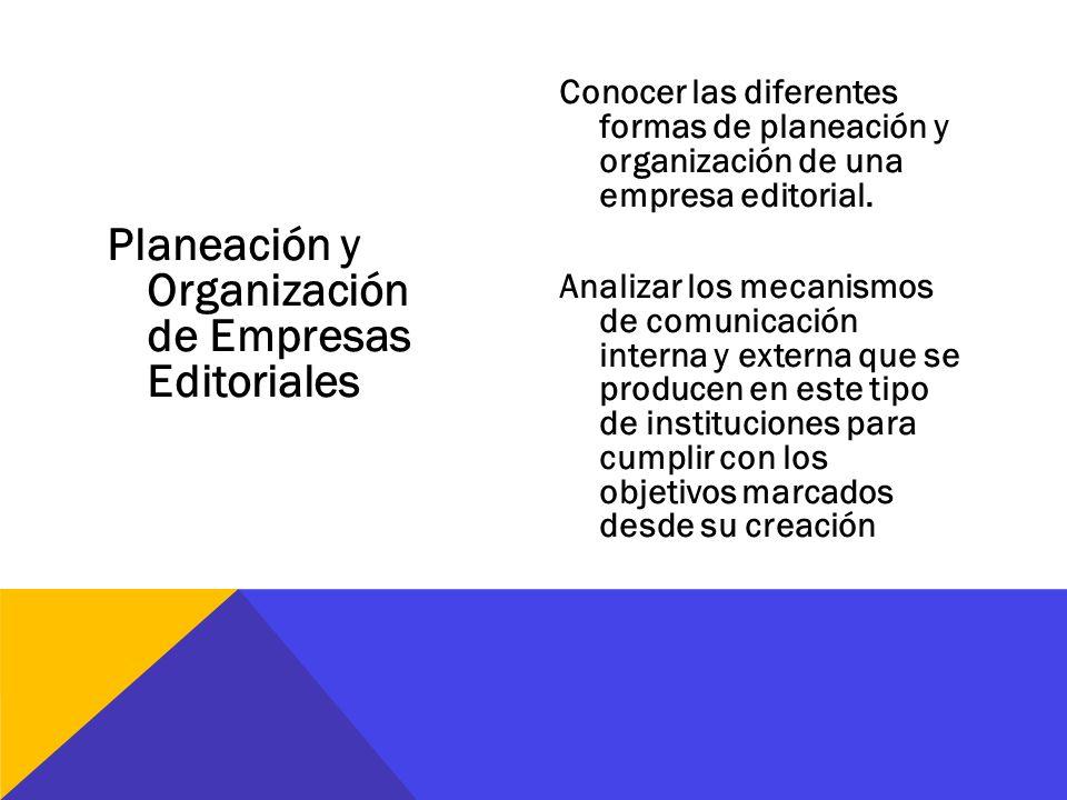 Planeación y Organización de Empresas Editoriales Conocer las diferentes formas de planeación y organización de una empresa editorial. Analizar los me