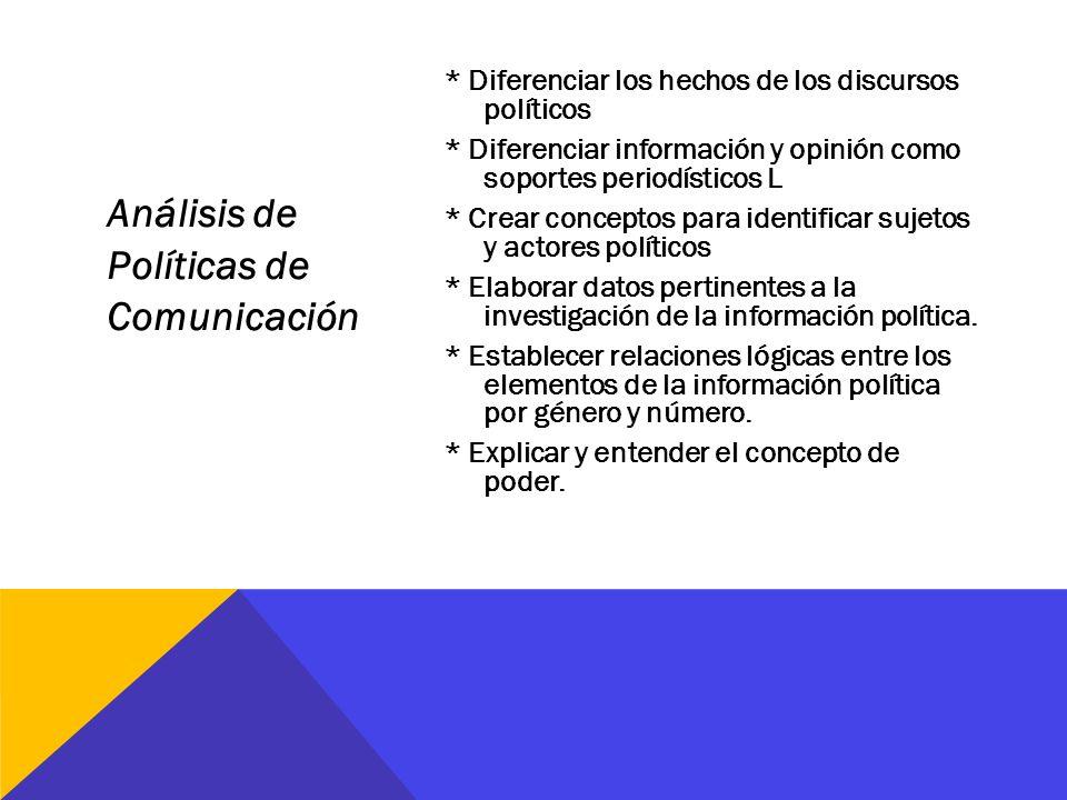 Análisis de Políticas de Comunicación * Diferenciar los hechos de los discursos políticos * Diferenciar información y opinión como soportes periodísti