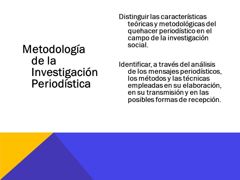 Metodología de la Investigación Periodística Distinguir las características teóricas y metodológicas del quehacer periodístico en el campo de la inves