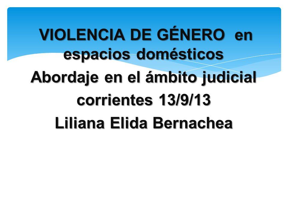 VIOLENCIA DE GÉNERO en espacios domésticos Abordaje en el ámbito judicial corrientes 13/9/13 Liliana Elida Bernachea