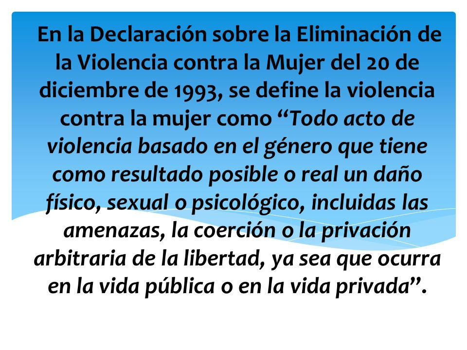 En la Declaración sobre la Eliminación de la Violencia contra la Mujer del 20 de diciembre de 1993, se define la violencia contra la mujer como Todo a