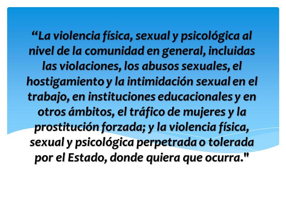 La violencia física, sexual y psicológica al nivel de la comunidad en general, incluidas las violaciones, los abusos sexuales, el hostigamiento y la i