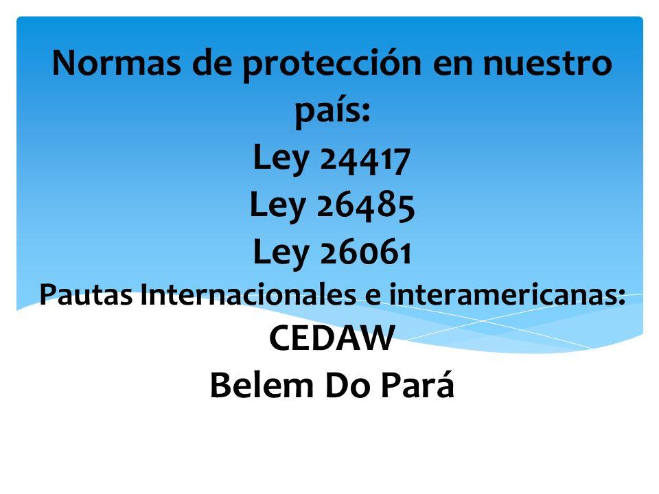 Normas de protección en nuestro país: Ley 24417 Ley 26485 Ley 26061 Pautas Internacionales e interamericanas: CEDAW Belem Do Pará