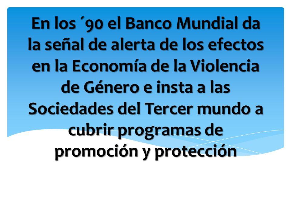 En los ´90 el Banco Mundial da la señal de alerta de los efectos en la Economía de la Violencia de Género e insta a las Sociedades del Tercer mundo a