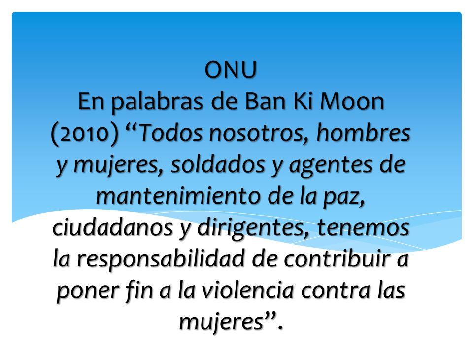 ONU En palabras de Ban Ki Moon (2010) Todos nosotros, hombres y mujeres, soldados y agentes de mantenimiento de la paz, ciudadanos y dirigentes, tenem