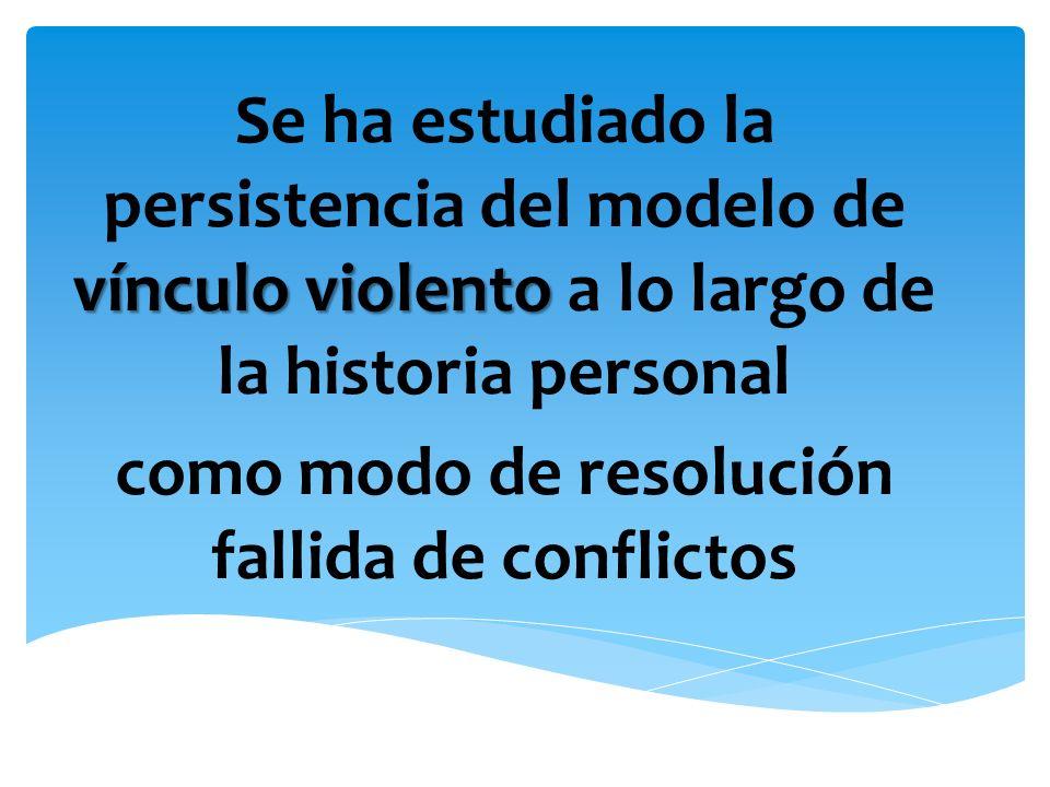 vínculo violento Se ha estudiado la persistencia del modelo de vínculo violento a lo largo de la historia personal como modo de resolución fallida de