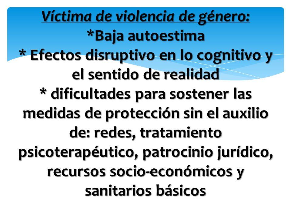Víctima de violencia de género: *Baja autoestima * Efectos disruptivo en lo cognitivo y el sentido de realidad * dificultades para sostener las medida