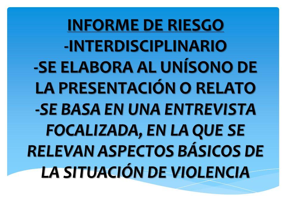 INFORME DE RIESGO -INTERDISCIPLINARIO -SE ELABORA AL UNÍSONO DE LA PRESENTACIÓN O RELATO -SE BASA EN UNA ENTREVISTA FOCALIZADA, EN LA QUE SE RELEVAN A