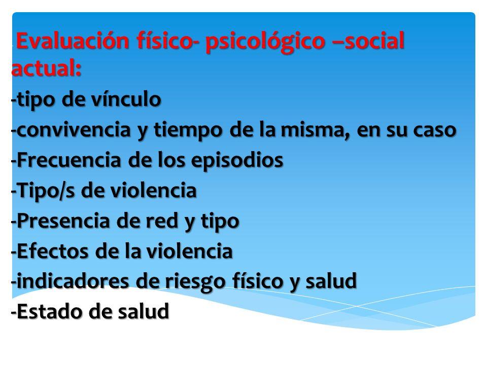 Evaluación físico- psicológico –social actual: - Evaluación físico- psicológico –social actual: -tipo de vínculo -convivencia y tiempo de la misma, en