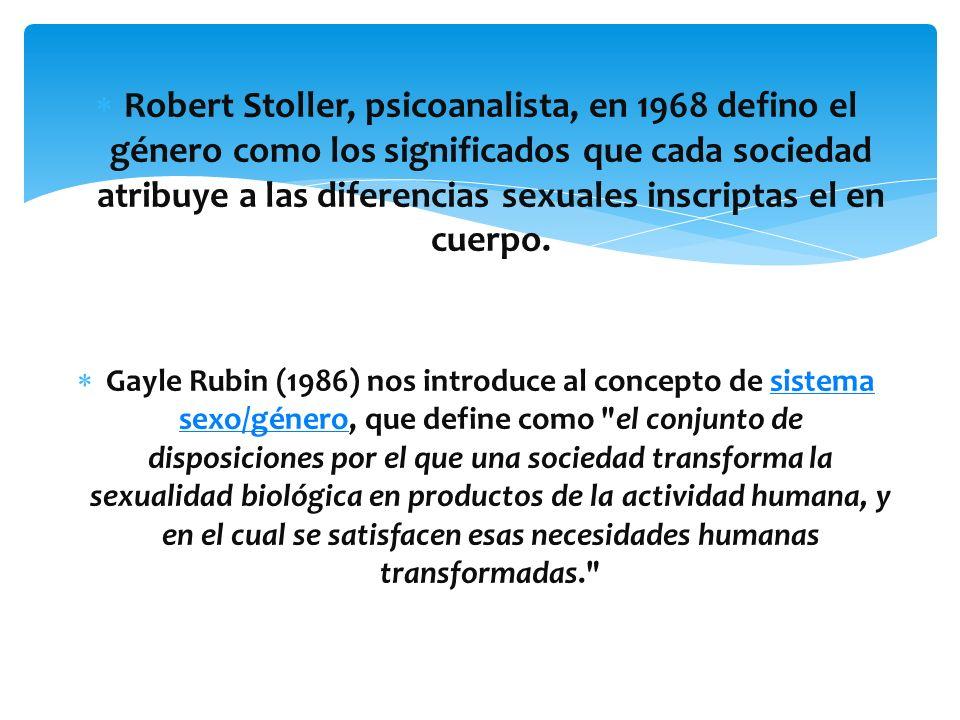 Robert Stoller, psicoanalista, en 1968 defino el género como los significados que cada sociedad atribuye a las diferencias sexuales inscriptas el en c