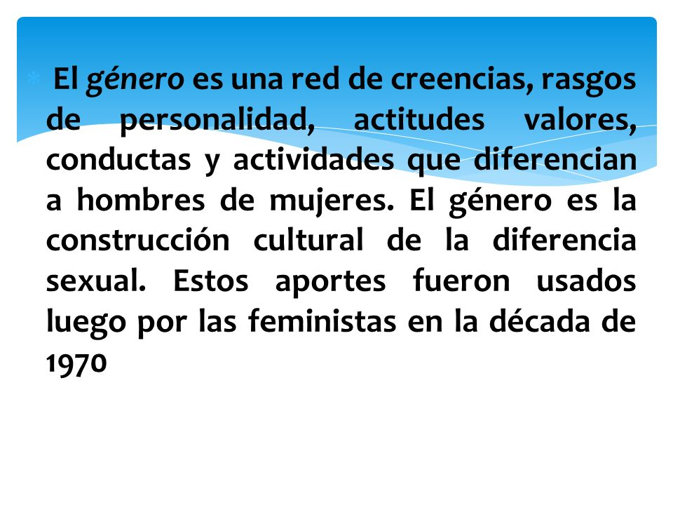 El género es una red de creencias, rasgos de personalidad, actitudes valores, conductas y actividades que diferencian a hombres de mujeres. El género