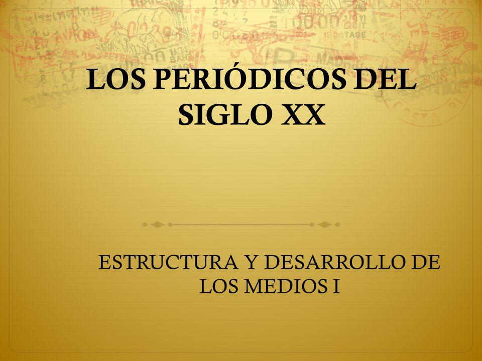 LOS PERIÓDICOS DEL SIGLO XX ESTRUCTURA Y DESARROLLO DE LOS MEDIOS I