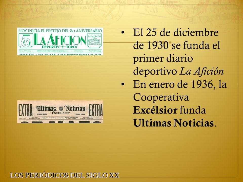 El 25 de diciembre de 1930 se funda el primer diario deportivo La Afición En enero de 1936, la Cooperativa Excélsior funda Ultimas Noticias. LOS PERIÓ
