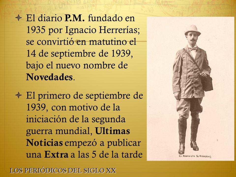 El diario P.M. fundado en 1935 por Ignacio Herrerías; se convirtió en matutino el 14 de septiembre de 1939, bajo el nuevo nombre de Novedades. El prim