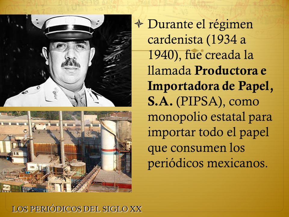 Durante el régimen cardenista (1934 a 1940), fue creada la llamada Productora e Importadora de Papel, S.A. (PIPSA), como monopolio estatal para import