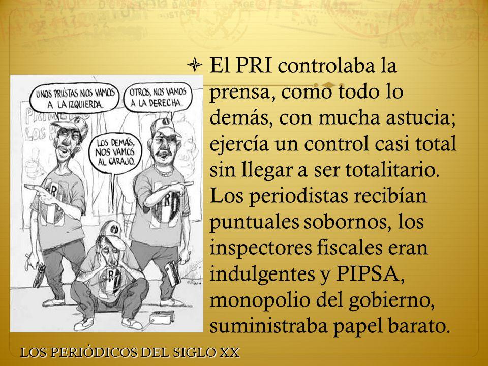 El PRI controlaba la prensa, como todo lo demás, con mucha astucia; ejercía un control casi total sin llegar a ser totalitario. Los periodistas recibí