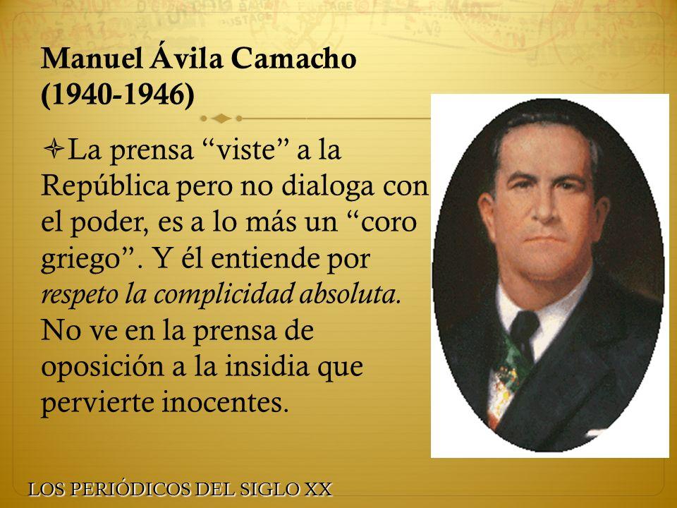 Manuel Ávila Camacho (1940-1946) La prensa viste a la República pero no dialoga con el poder, es a lo más un coro griego. Y él entiende por respeto la