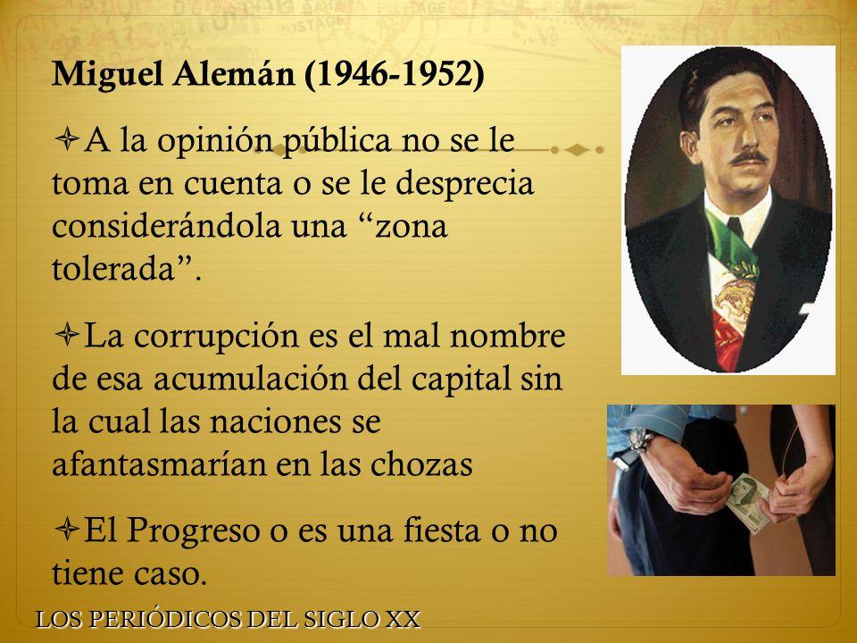 Miguel Alemán (1946-1952) A la opinión pública no se le toma en cuenta o se le desprecia considerándola una zona tolerada. La corrupción es el mal nom