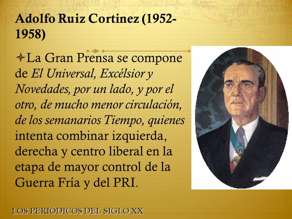 Adolfo Ruiz Cortinez (1952- 1958) La Gran Prensa se compone de El Universal, Excélsior y Novedades, por un lado, y por el otro, de mucho menor circula