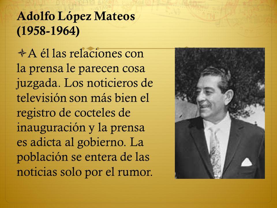Adolfo López Mateos (1958-1964) A él las relaciones con la prensa le parecen cosa juzgada. Los noticieros de televisión son más bien el registro de co