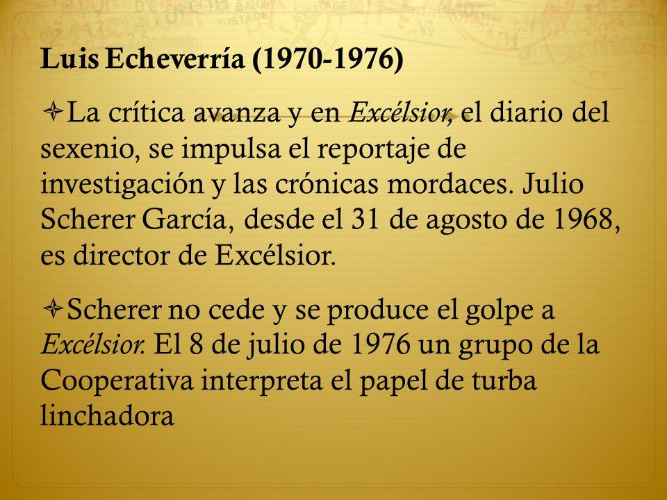 Luis Echeverría (1970-1976) La crítica avanza y en Excélsior, el diario del sexenio, se impulsa el reportaje de investigación y las crónicas mordaces.