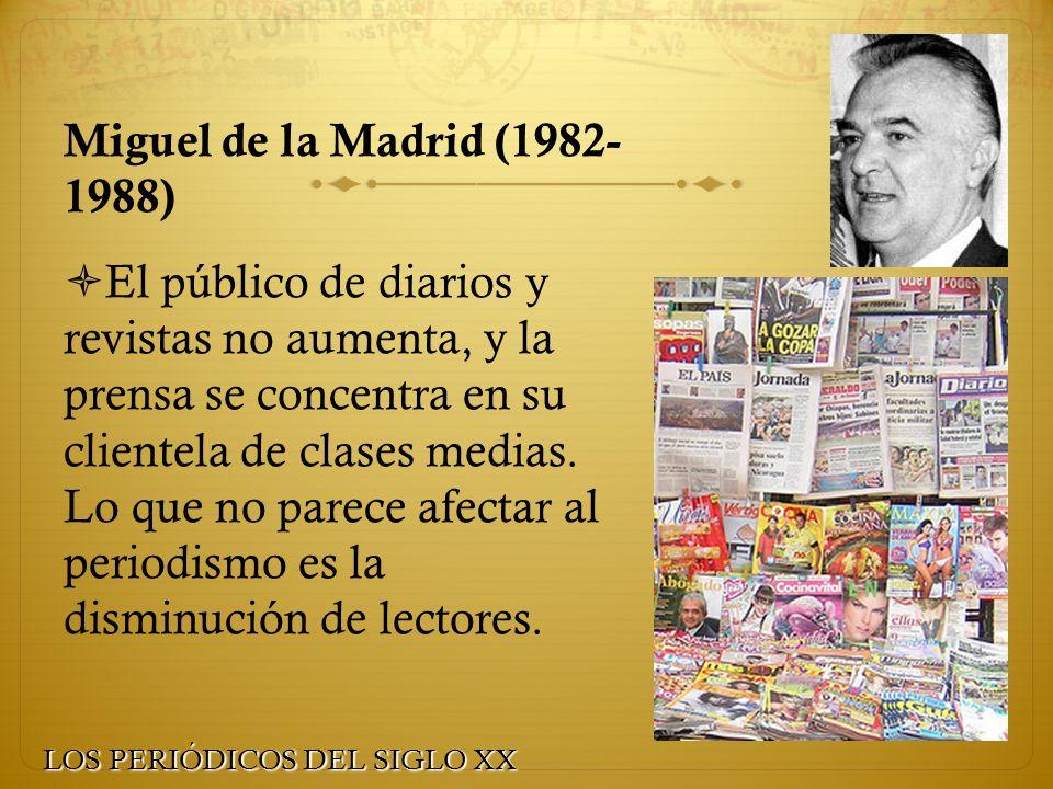 Miguel de la Madrid (1982- 1988) El público de diarios y revistas no aumenta, y la prensa se concentra en su clientela de clases medias. Lo que no par