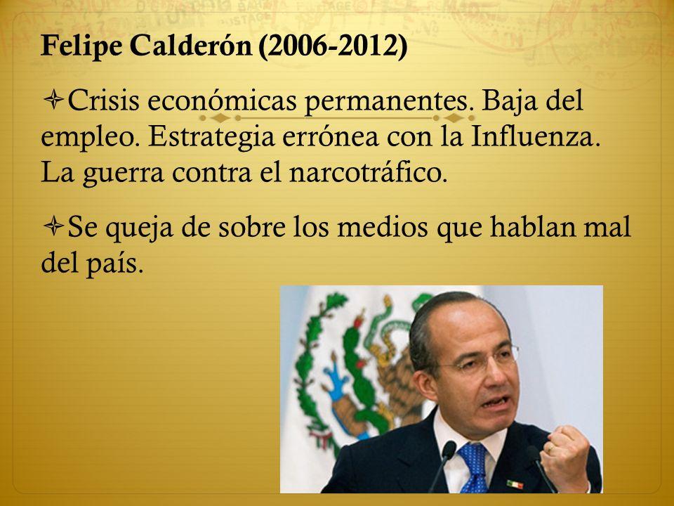 Felipe Calderón (2006-2012) Crisis económicas permanentes. Baja del empleo. Estrategia errónea con la Influenza. La guerra contra el narcotráfico. Se