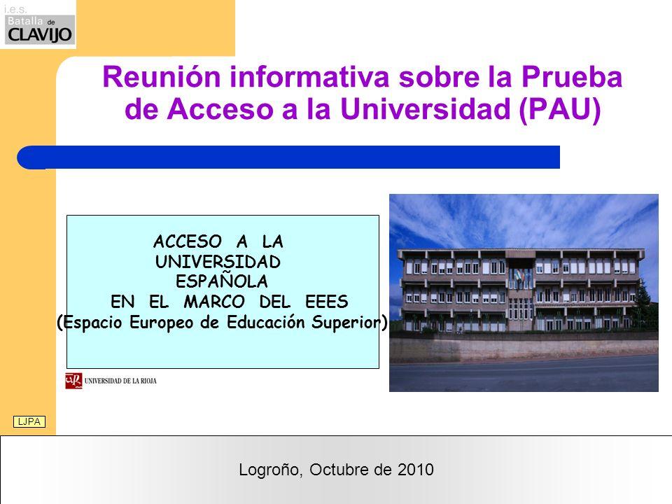 Reunión informativa sobre la Prueba de Acceso a la Universidad (PAU) Logroño, Octubre de 2010 LJPA ACCESO A LA UNIVERSIDAD ESPAÑOLA EN EL MARCO DEL EEES (Espacio Europeo de Educación Superior)