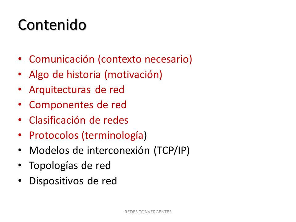 Contenido Comunicación (contexto necesario) Algo de historia (motivación) Arquitecturas de red Componentes de red Clasificación de redes Protocolos (t