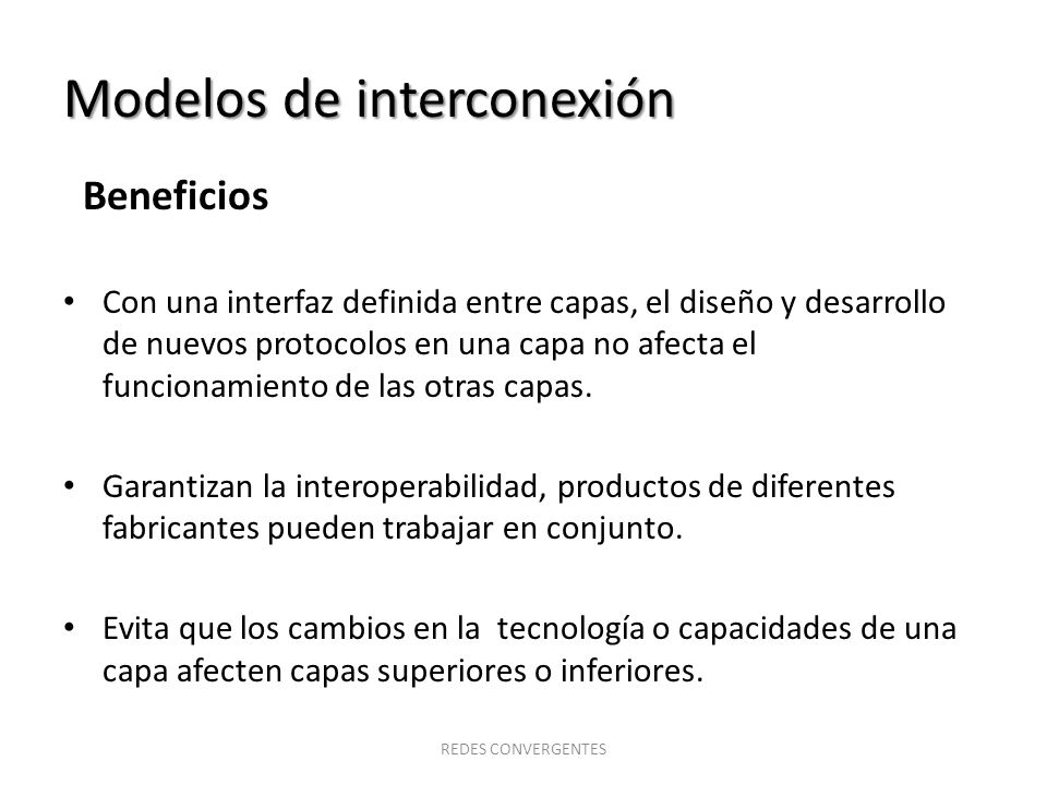 Modelos de interconexión Beneficios Con una interfaz definida entre capas, el diseño y desarrollo de nuevos protocolos en una capa no afecta el funcio