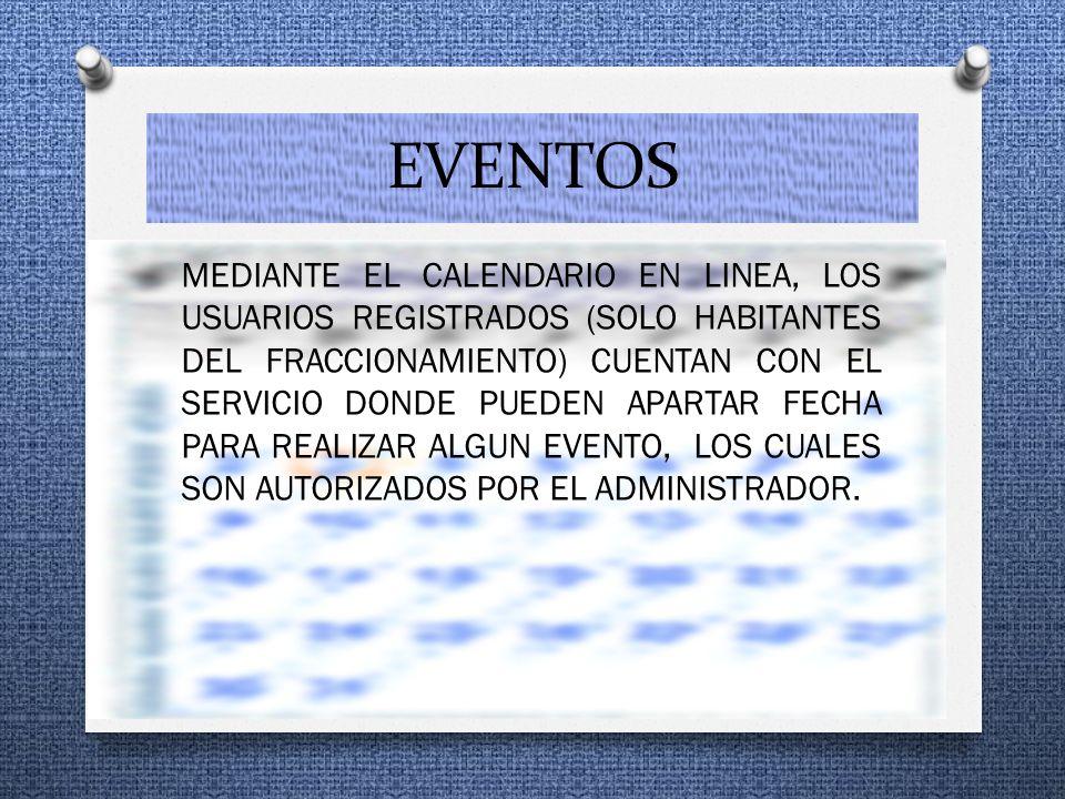 EVENTOS MEDIANTE EL CALENDARIO EN LINEA, LOS USUARIOS REGISTRADOS (SOLO HABITANTES DEL FRACCIONAMIENTO) CUENTAN CON EL SERVICIO DONDE PUEDEN APARTAR FECHA PARA REALIZAR ALGUN EVENTO, LOS CUALES SON AUTORIZADOS POR EL ADMINISTRADOR.
