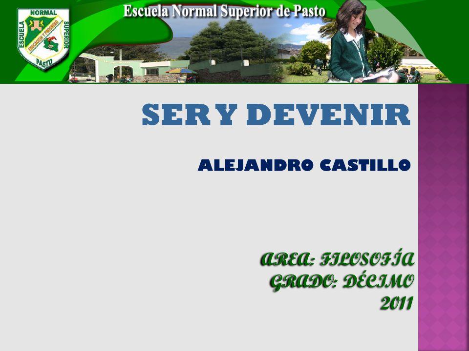 SER Y DEVENIR ALEJANDRO CASTILLO AREA: FILOSOFÍA GRADO: DÉCIMO 2011