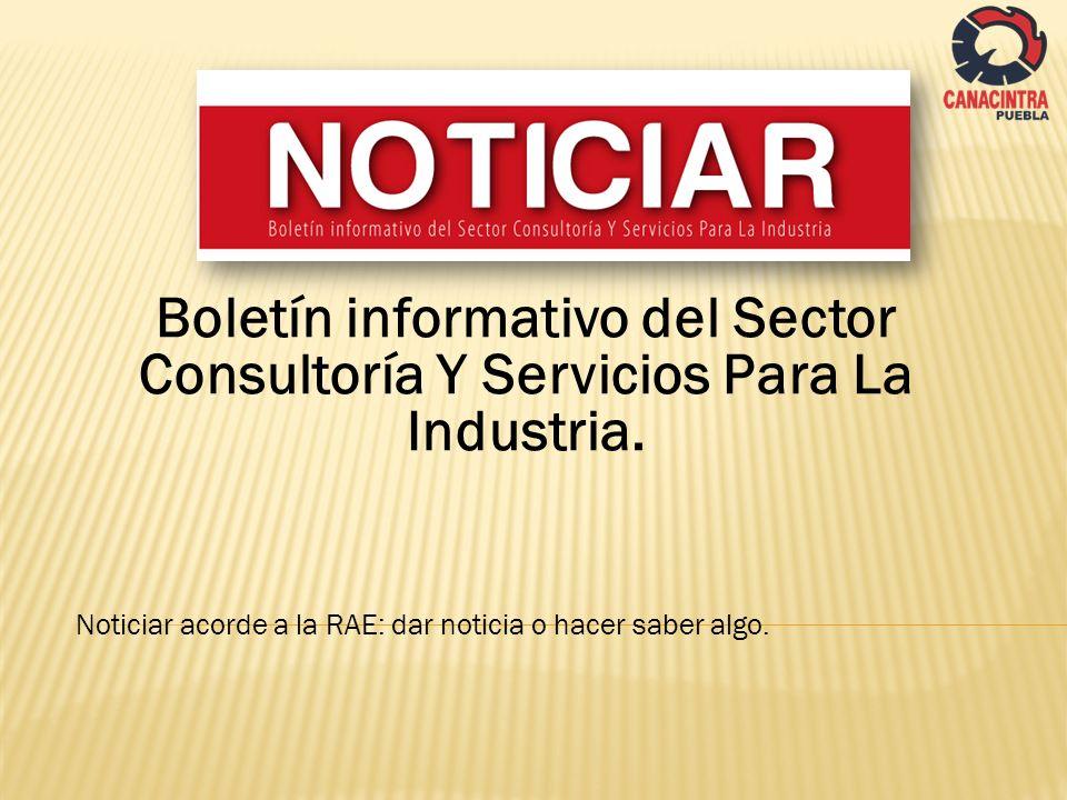 Boletín informativo del Sector Consultoría Y Servicios Para La Industria. Noticiar acorde a la RAE: dar noticia o hacer saber algo.