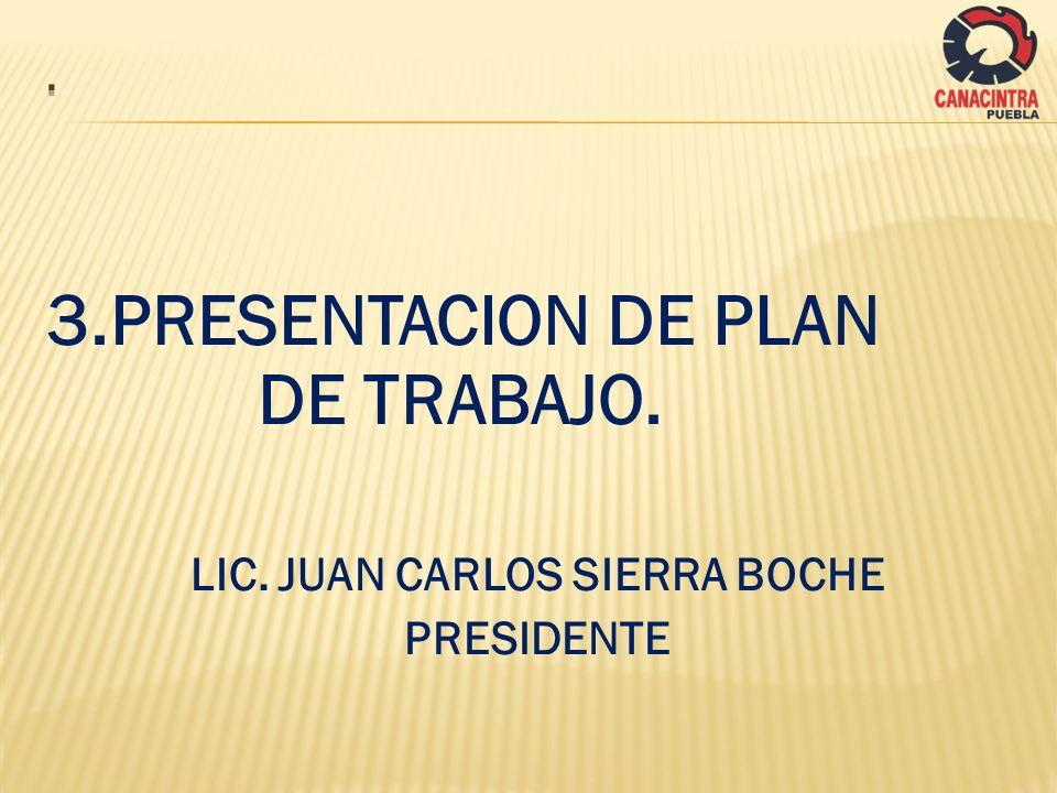 3.PRESENTACION DE PLAN DE TRABAJO. LIC. JUAN CARLOS SIERRA BOCHE PRESIDENTE