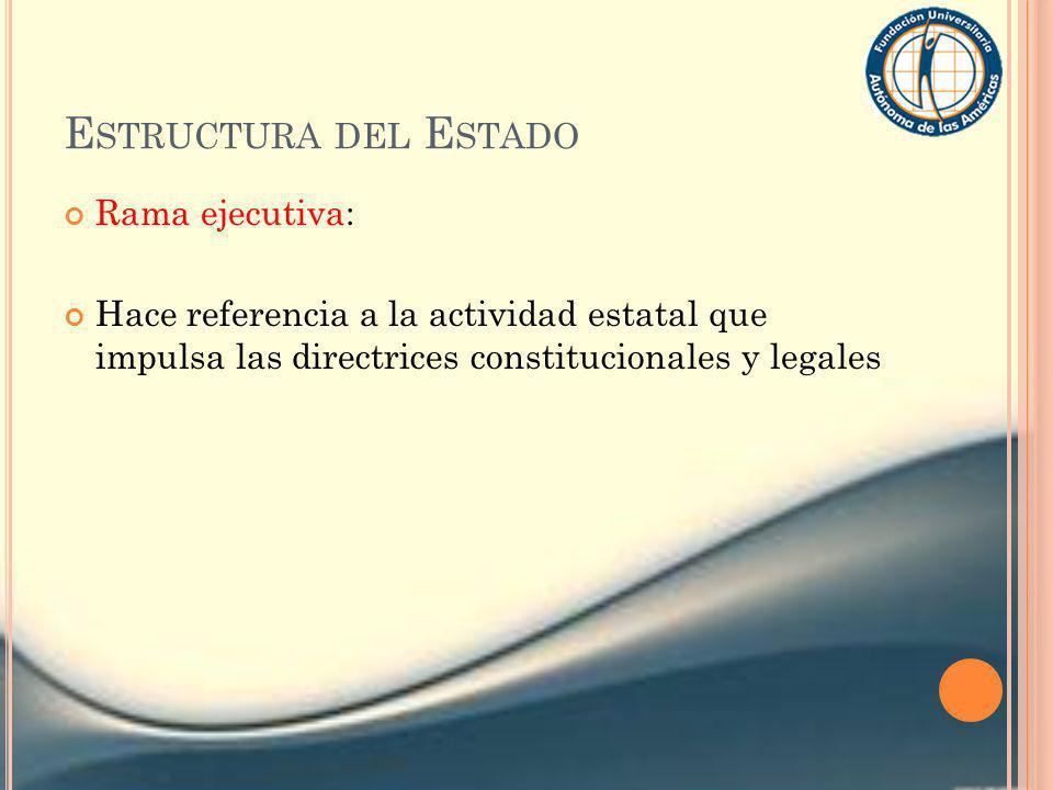 E STRUCTURA DEL E STADO Rama ejecutiva: Hace referencia a la actividad estatal que impulsa las directrices constitucionales y legales