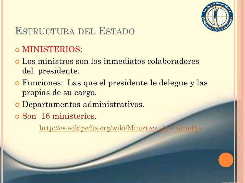 E STRUCTURA DEL E STADO MINISTERIOS: Los ministros son los inmediatos colaboradores del presidente. Funciones: Las que el presidente le delegue y las