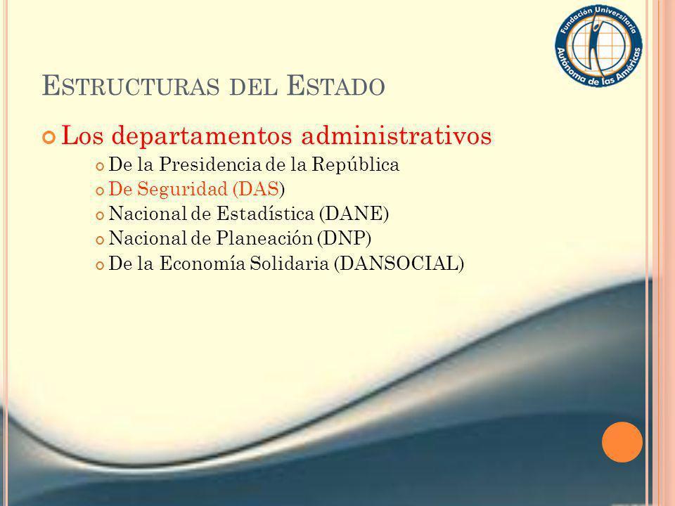 E STRUCTURAS DEL E STADO Los departamentos administrativos De la Presidencia de la República De Seguridad (DAS) Nacional de Estadística (DANE) Naciona