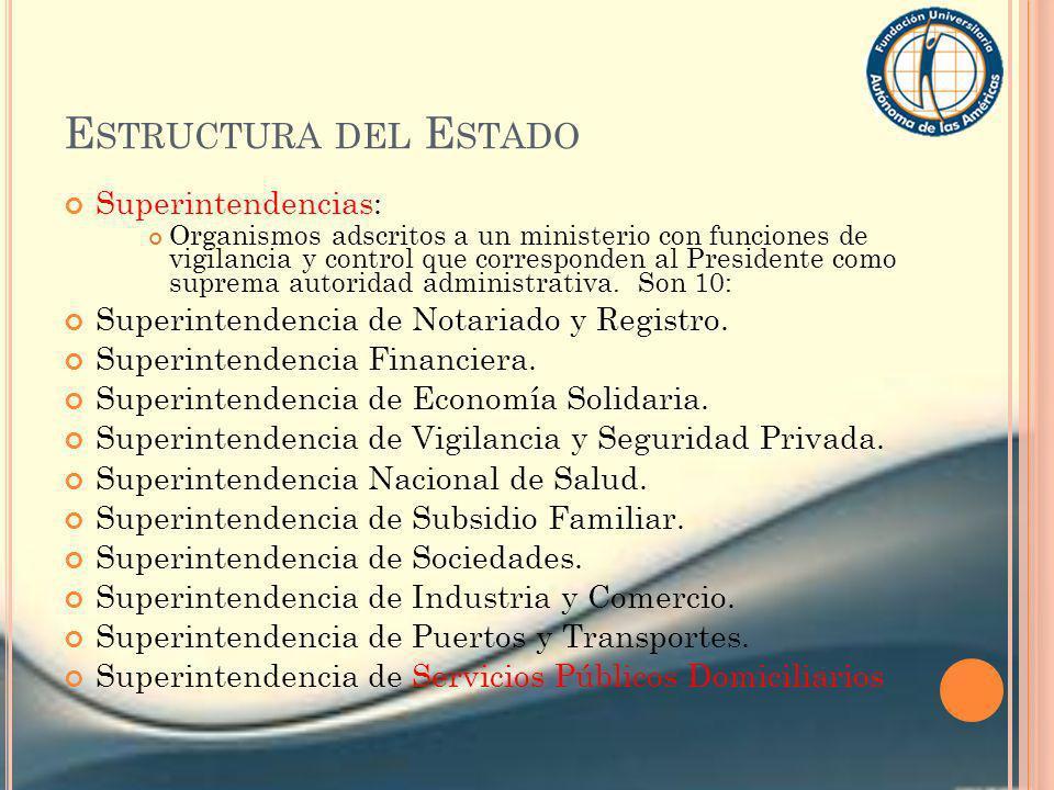 E STRUCTURA DEL E STADO Superintendencias: Organismos adscritos a un ministerio con funciones de vigilancia y control que corresponden al Presidente c