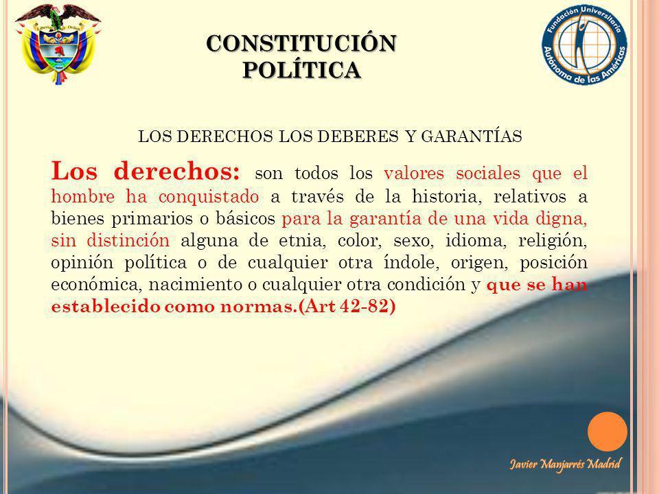 CONSTITUCIÓN POLÍTICA LOS DERECHOS LOS DEBERES Y GARANTÍAS Los derechos: son todos los valores sociales que el hombre ha conquistado a través de la hi