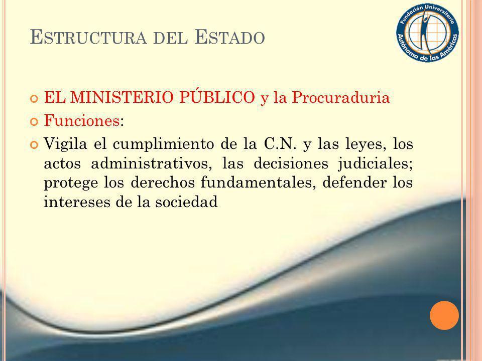 E STRUCTURA DEL E STADO EL MINISTERIO PÚBLICO y la Procuraduria Funciones: Vigila el cumplimiento de la C.N. y las leyes, los actos administrativos, l