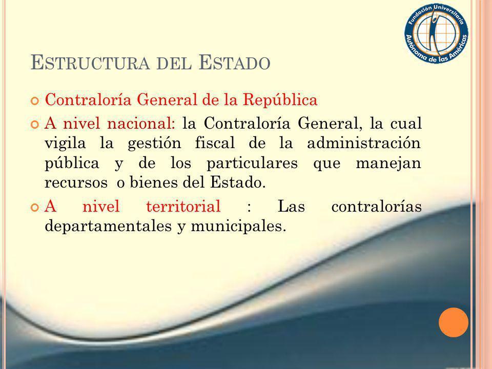 E STRUCTURA DEL E STADO Contraloría General de la República A nivel nacional: la Contraloría General, la cual vigila la gestión fiscal de la administr